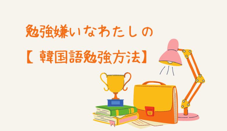勉強嫌いなわたしの【韓国語勉強方法】