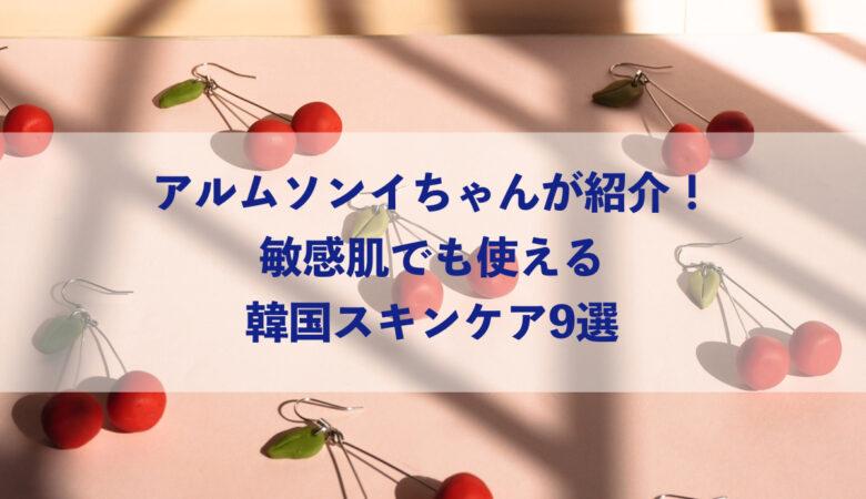アルムソンイちゃんが紹介!敏感肌でも使える韓国スキンケア9選