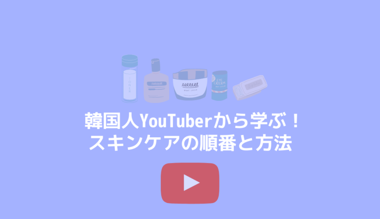 韓国人YouTuberから学ぶ!スキンケアの順番と方法